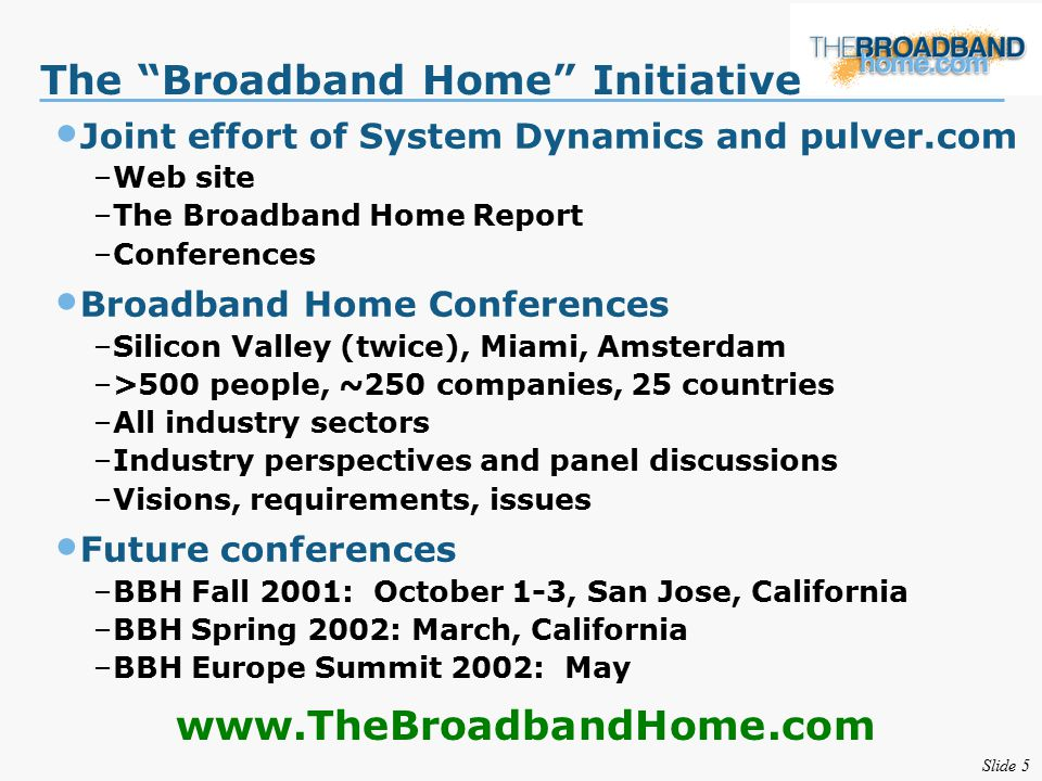 Slide 5 The Broadband Home Initiative Joint effort of System Dynamics and pulver.com –Web site –The Broadband Home Report –Conferences Broadband Home Conferences –Silicon Valley (twice), Miami, Amsterdam –>500 people, ~250 companies, 25 countries –All industry sectors –Industry perspectives and panel discussions –Visions, requirements, issues Future conferences –BBH Fall 2001: October 1-3, San Jose, California –BBH Spring 2002: March, California –BBH Europe Summit 2002: May www.TheBroadbandHome.com