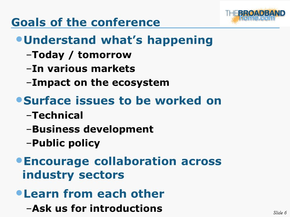 Slide 6 Goals of the conference Understand what's happening –Today / tomorrow –In various markets –Impact on the ecosystem Surface issues to be worked on –Technical –Business development –Public policy Encourage collaboration across industry sectors Learn from each other –Ask us for introductions