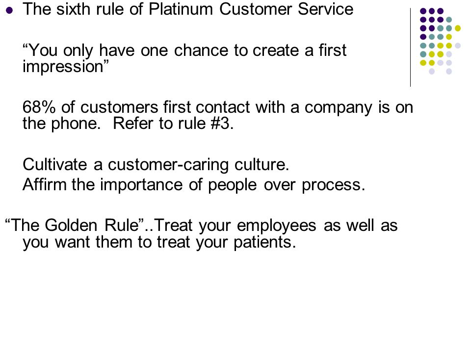 The sixth rule of Platinum Customer Service You only have one chance to create a first impression 68% of customers first contact with a company is on the phone.