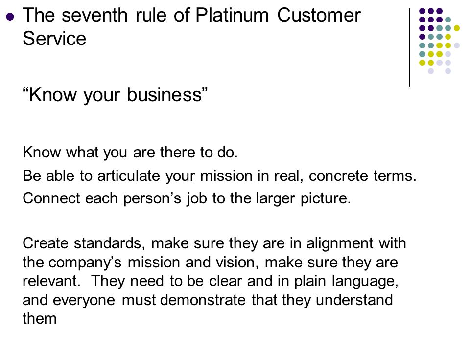 The seventh rule of Platinum Customer Service Know your business Know what you are there to do.