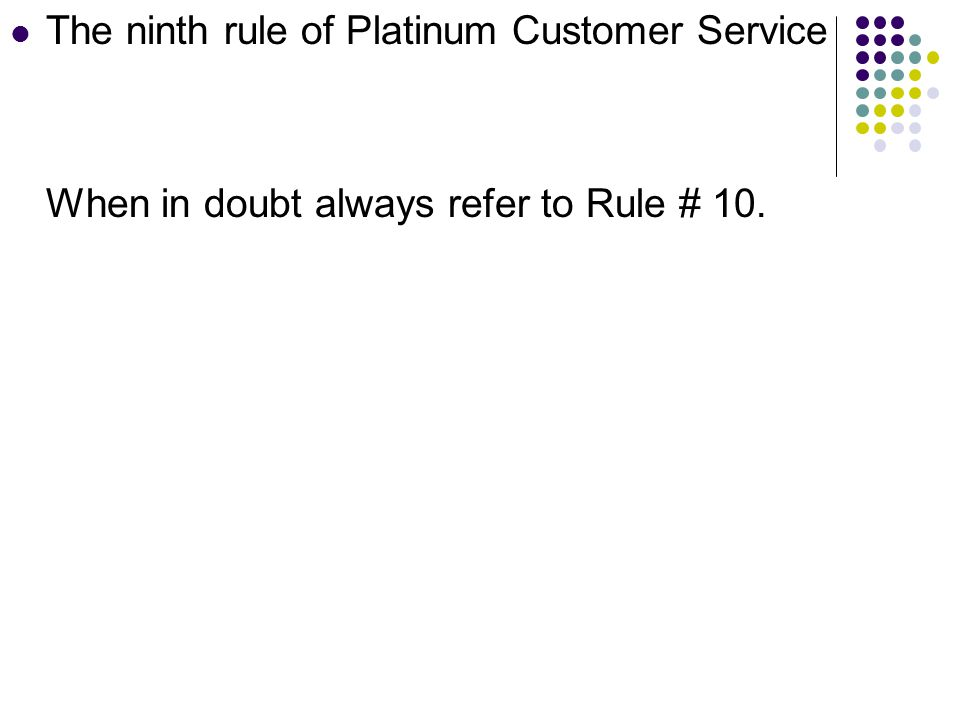 The ninth rule of Platinum Customer Service When in doubt always refer to Rule # 10.