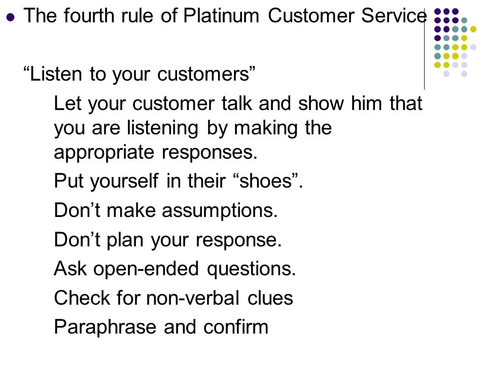 The fourth rule of Platinum Customer Service Listen to your customers Let your customer talk and show him that you are listening by making the appropriate responses.