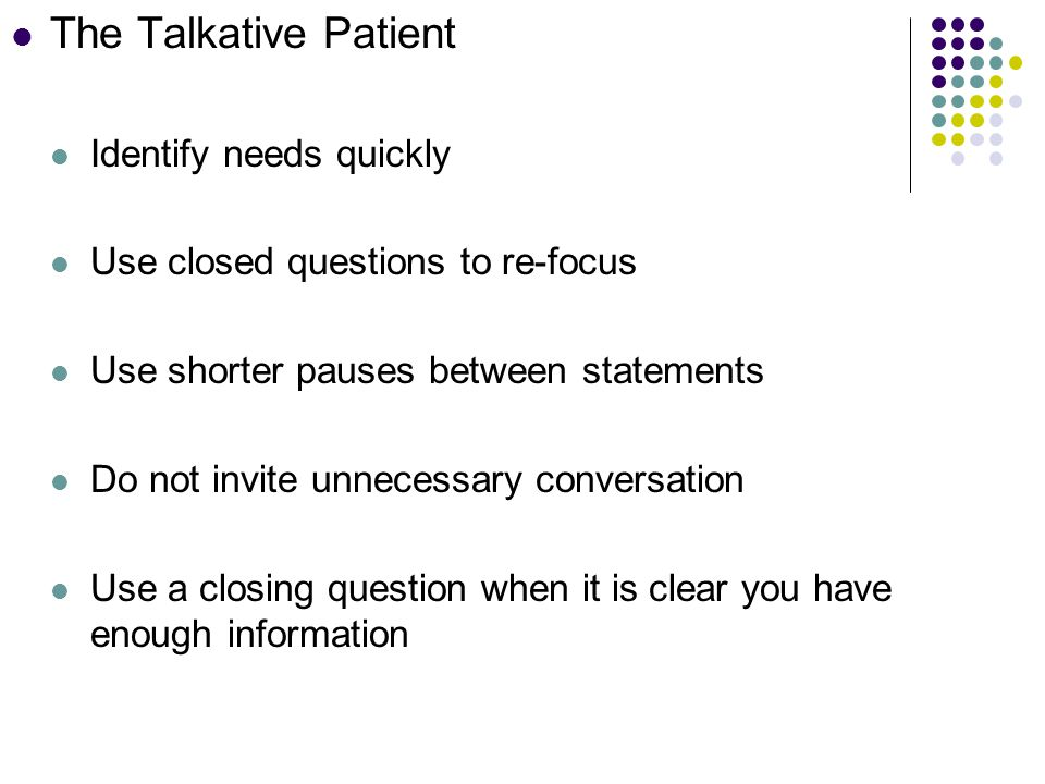 The Talkative Patient Identify needs quickly Use closed questions to re-focus Use shorter pauses between statements Do not invite unnecessary conversation Use a closing question when it is clear you have enough information