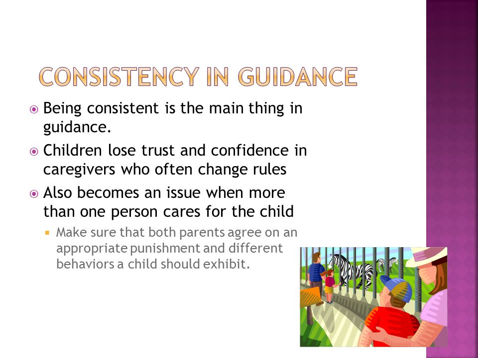  Being consistent is the main thing in guidance.  Children lose trust and confidence in caregivers who often change rules  Also becomes an issue wh