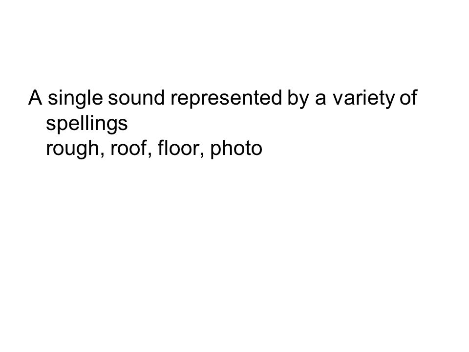 A single sound represented by a variety of spellings rough, roof, floor, photo
