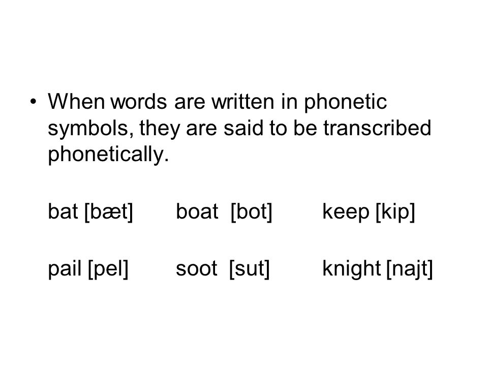 When words are written in phonetic symbols, they are said to be transcribed phonetically. bat [bæt]boat [bot]keep [kip] pail [pel]soot [sut]knight [na