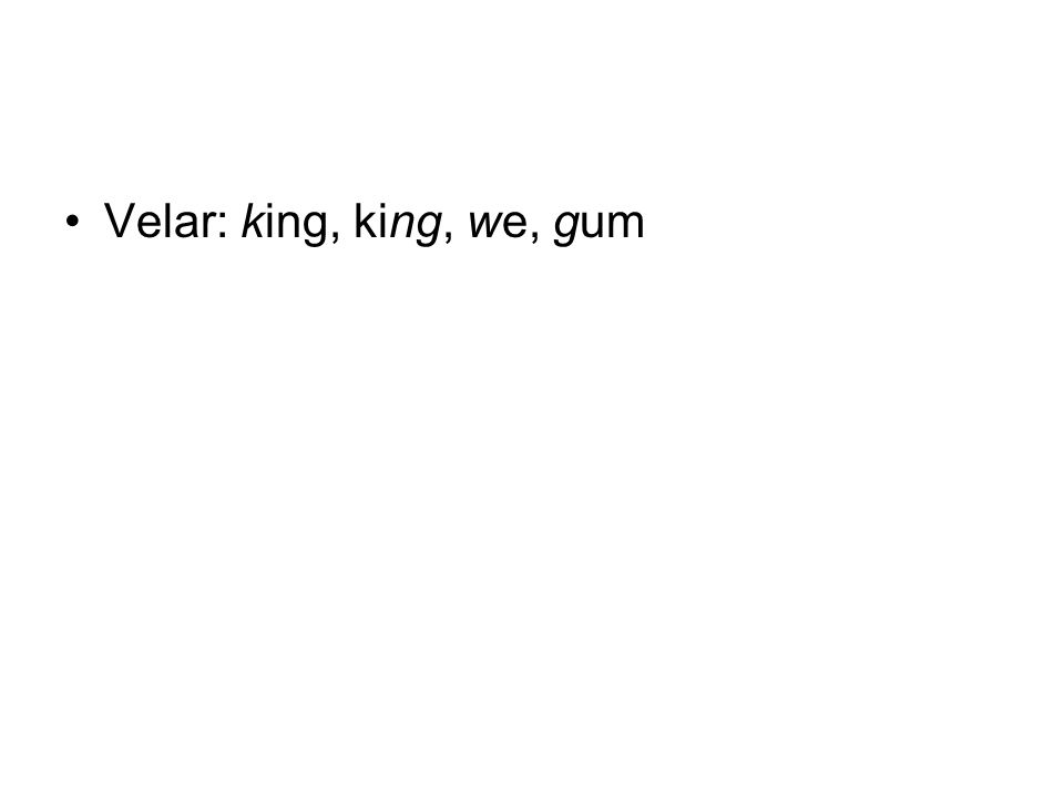 Velar: king, king, we, gum
