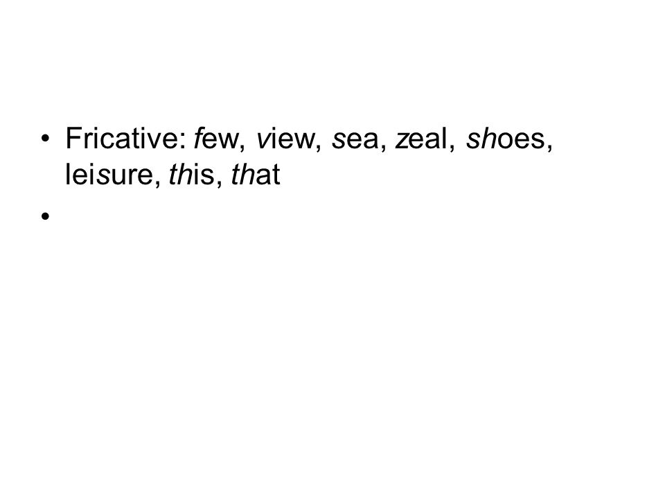 Fricative: few, view, sea, zeal, shoes, leisure, this, that