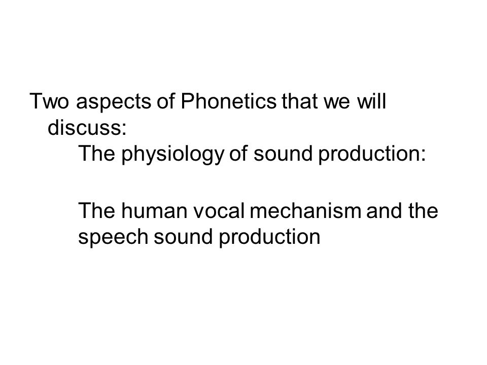 Two aspects of Phonetics that we will discuss: The physiology of sound production: The human vocal mechanism and the speech sound production