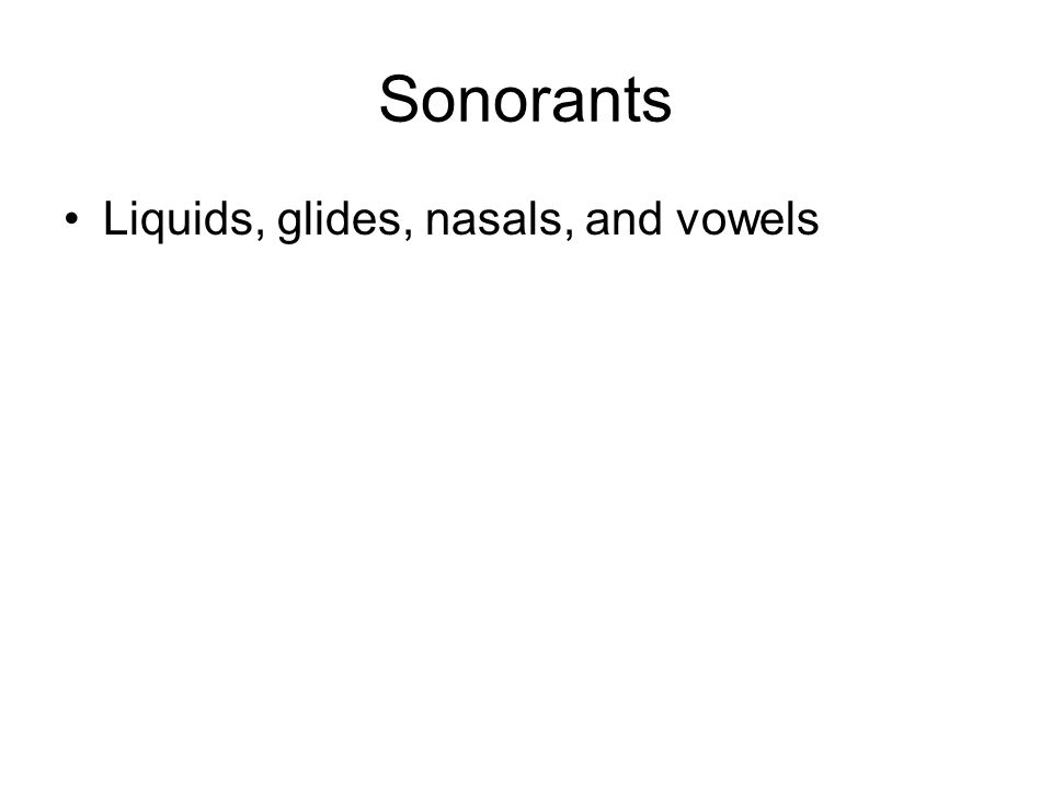 Sonorants Liquids, glides, nasals, and vowels