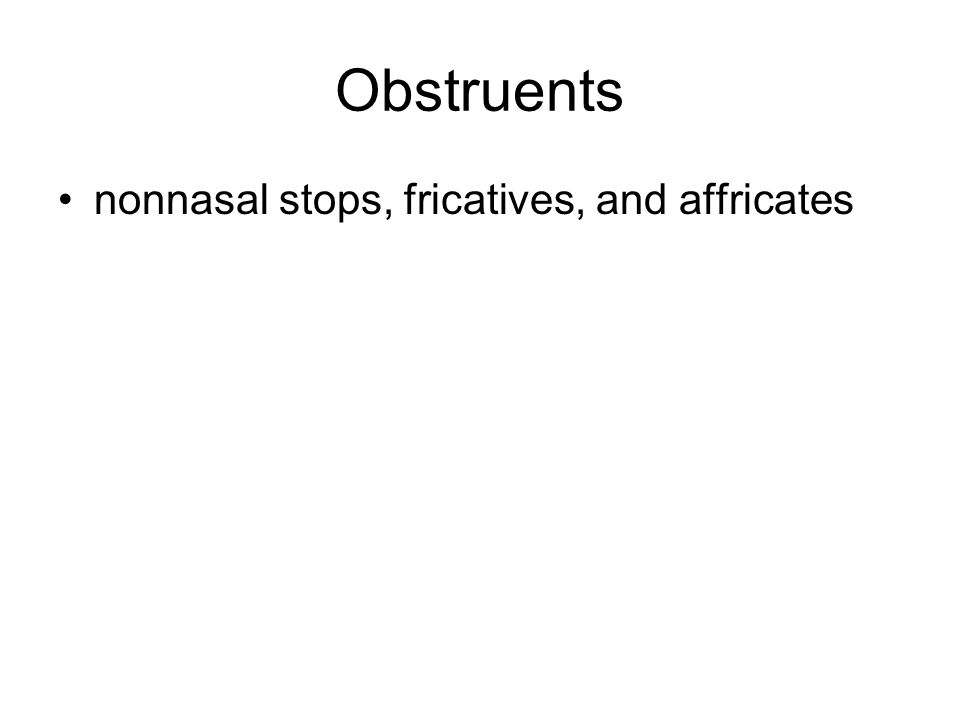 Obstruents nonnasal stops, fricatives, and affricates