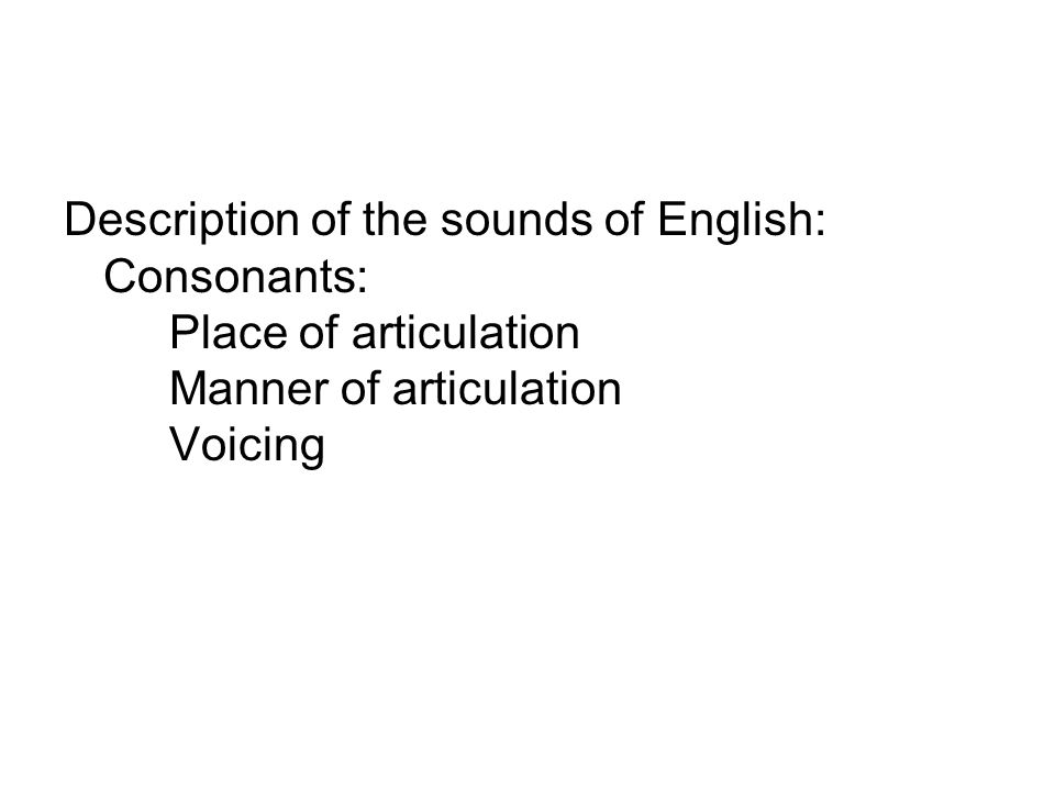 Description of the sounds of English: Consonants: Place of articulation Manner of articulation Voicing