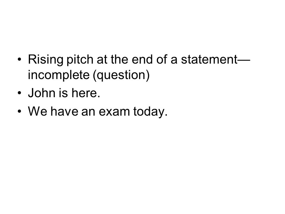 Rising pitch at the end of a statement— incomplete (question) John is here. We have an exam today.