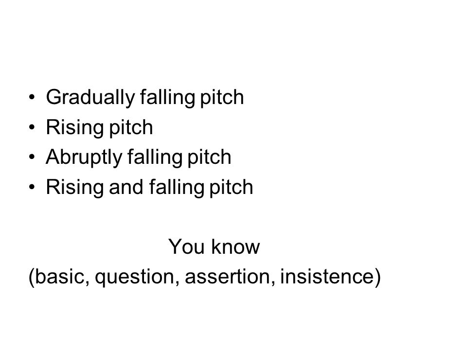 Gradually falling pitch Rising pitch Abruptly falling pitch Rising and falling pitch You know (basic, question, assertion, insistence)