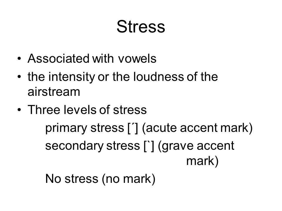 Stress Associated with vowels the intensity or the loudness of the airstream Three levels of stress primary stress [´] (acute accent mark) secondary stress [`] (grave accent mark) No stress (no mark)