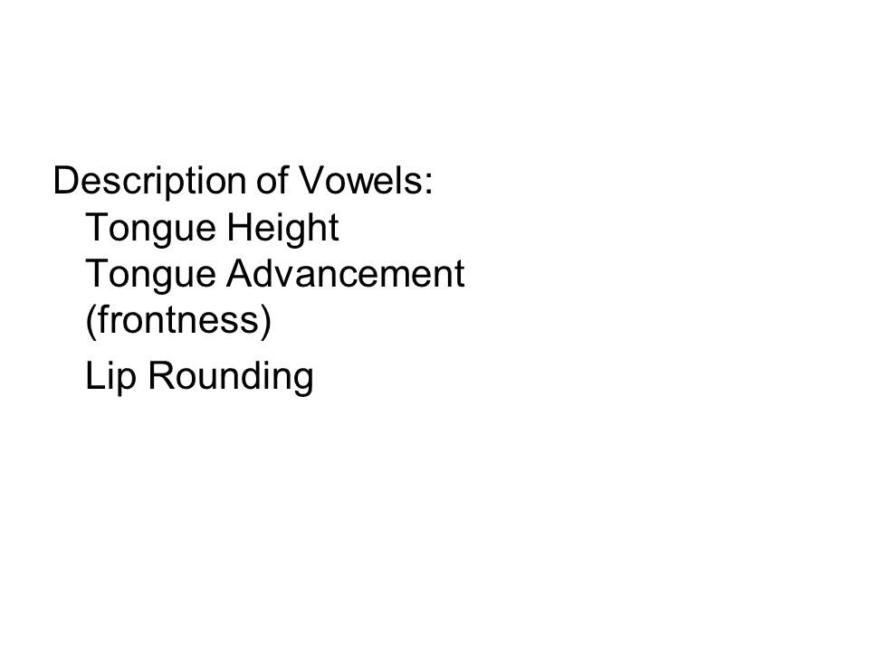Description of Vowels: Tongue Height Tongue Advancement (frontness) Lip Rounding