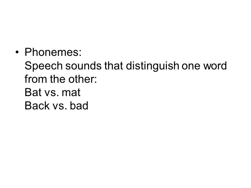 Phonemes: Speech sounds that distinguish one word from the other: Bat vs. mat Back vs. bad
