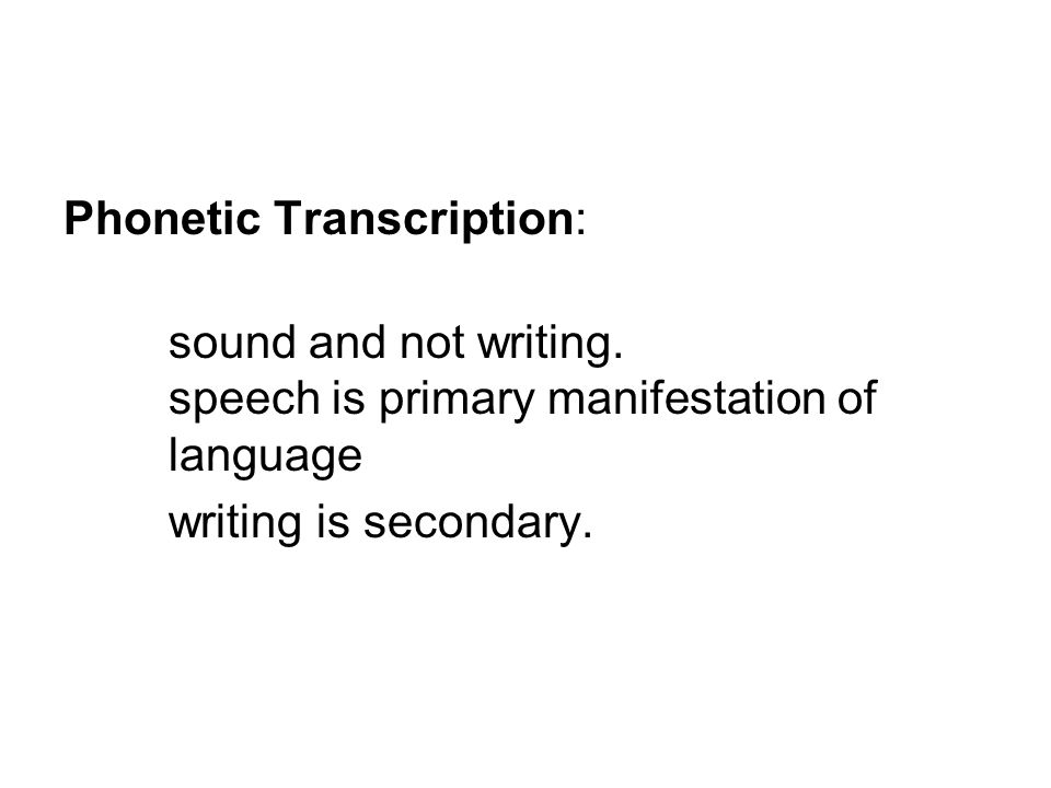Phonetic Transcription: sound and not writing. speech is primary manifestation of language writing is secondary.