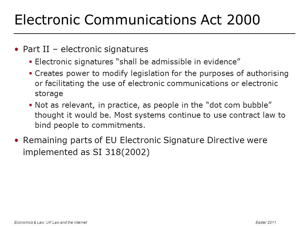 Economics & Law: UK Law and the InternetEaster 2011 Electronic Communications Act 2000 Part II – electronic signatures  Electronic signatures shall be admissible in evidence  Creates power to modify legislation for the purposes of authorising or facilitating the use of electronic communications or electronic storage  Not as relevant, in practice, as people in the dot com bubble thought it would be.