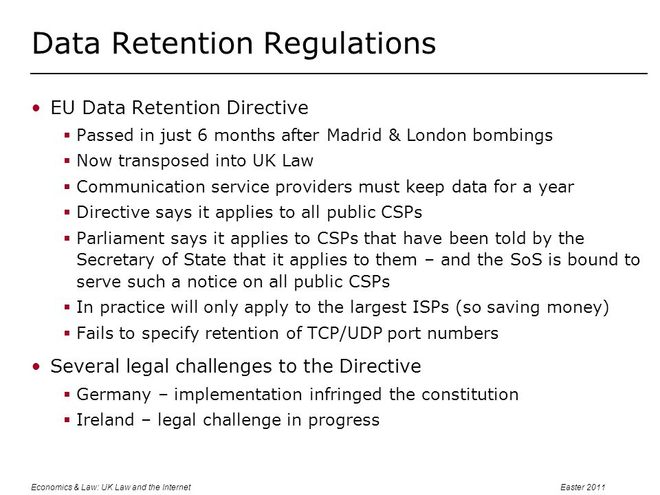Economics & Law: UK Law and the InternetEaster 2011 Data Retention Regulations EU Data Retention Directive  Passed in just 6 months after Madrid & London bombings  Now transposed into UK Law  Communication service providers must keep data for a year  Directive says it applies to all public CSPs  Parliament says it applies to CSPs that have been told by the Secretary of State that it applies to them – and the SoS is bound to serve such a notice on all public CSPs  In practice will only apply to the largest ISPs (so saving money)  Fails to specify retention of TCP/UDP port numbers Several legal challenges to the Directive  Germany – implementation infringed the constitution  Ireland – legal challenge in progress