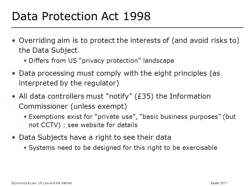 Economics & Law: UK Law and the InternetEaster 2011 Data Protection Act 1998 Overriding aim is to protect the interests of (and avoid risks to) the Data Subject  Differs from US privacy protection landscape Data processing must comply with the eight principles (as interpreted by the regulator) All data controllers must notify (£35) the Information Commissioner (unless exempt)  Exemptions exist for private use , basic business purposes (but not CCTV) : see website for details Data Subjects have a right to see their data  Systems need to be designed for this right to be exercisable