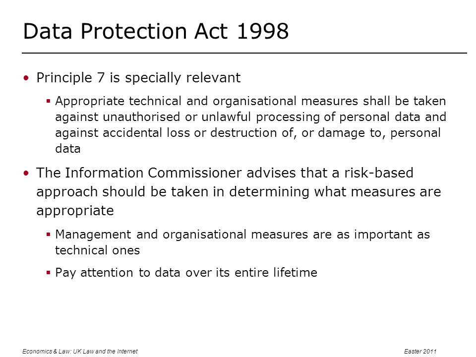 Economics & Law: UK Law and the InternetEaster 2011 Data Protection Act 1998 Principle 7 is specially relevant  Appropriate technical and organisational measures shall be taken against unauthorised or unlawful processing of personal data and against accidental loss or destruction of, or damage to, personal data The Information Commissioner advises that a risk-based approach should be taken in determining what measures are appropriate  Management and organisational measures are as important as technical ones  Pay attention to data over its entire lifetime
