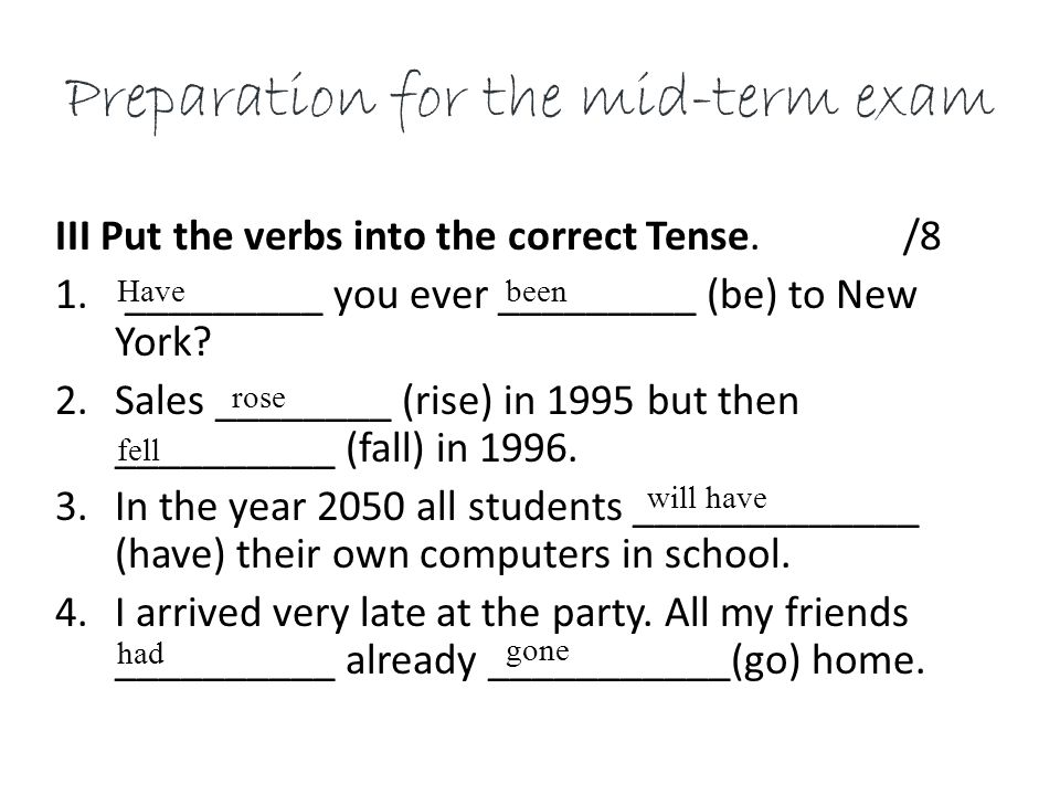 Preparation for the mid-term exam III Put the verbs into the correct Tense.