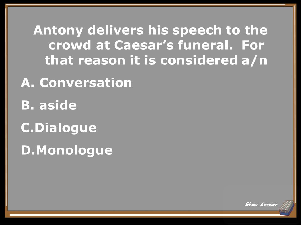 A.He uses the deeds of others to his advantage B.He is a loyal and clever supporter of Caesar Back to Board