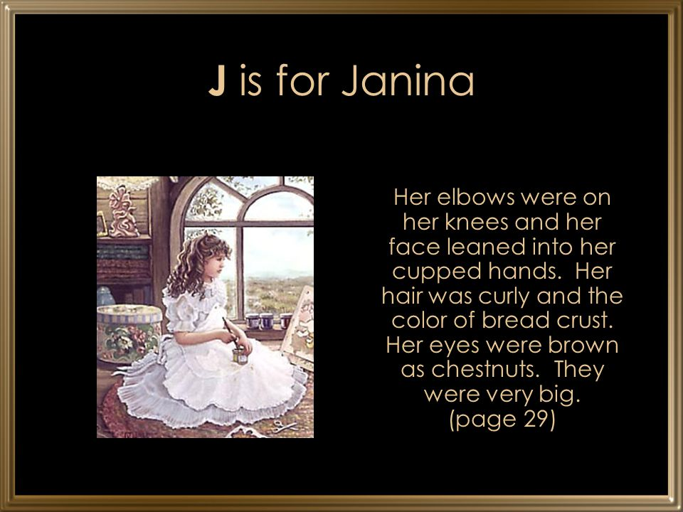 J is for Janina Her elbows were on her knees and her face leaned into her cupped hands. Her hair was curly and the color of bread crust. Her eyes were