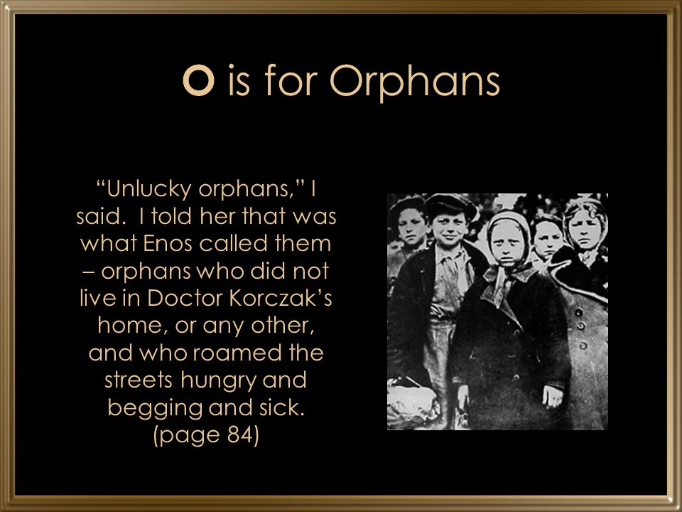 "O is for Orphans ""Unlucky orphans,"" I said. I told her that was what Enos called them – orphans who did not live in Doctor Korczak's home, or any othe"