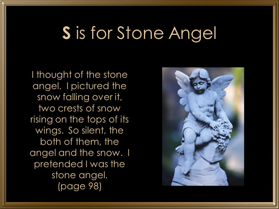 S is for Stone Angel I thought of the stone angel. I pictured the snow falling over it, two crests of snow rising on the tops of its wings. So silent,
