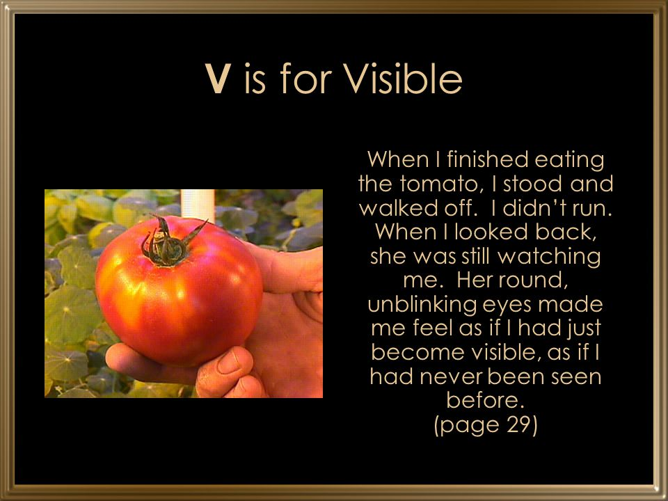 V is for Visible When I finished eating the tomato, I stood and walked off. I didn't run. When I looked back, she was still watching me. Her round, un