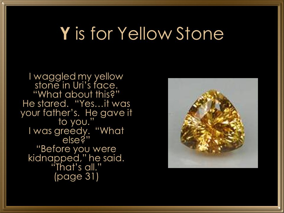 "Y is for Yellow Stone I waggled my yellow stone in Uri's face. ""What about this?"" He stared. ""Yes…it was your father's. He gave it to you."" I was gree"