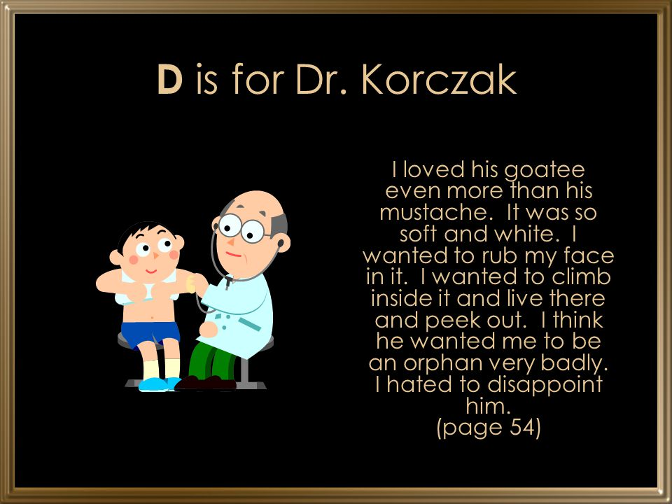D is for Dr. Korczak I loved his goatee even more than his mustache. It was so soft and white. I wanted to rub my face in it. I wanted to climb inside