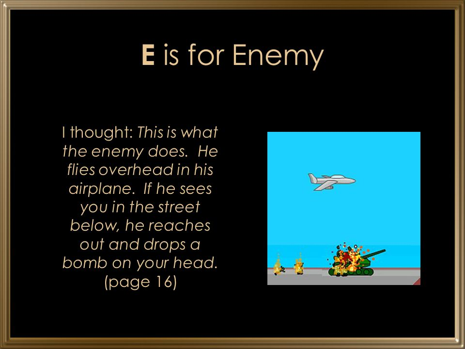 E is for Enemy I thought: This is what the enemy does. He flies overhead in his airplane. If he sees you in the street below, he reaches out and drops