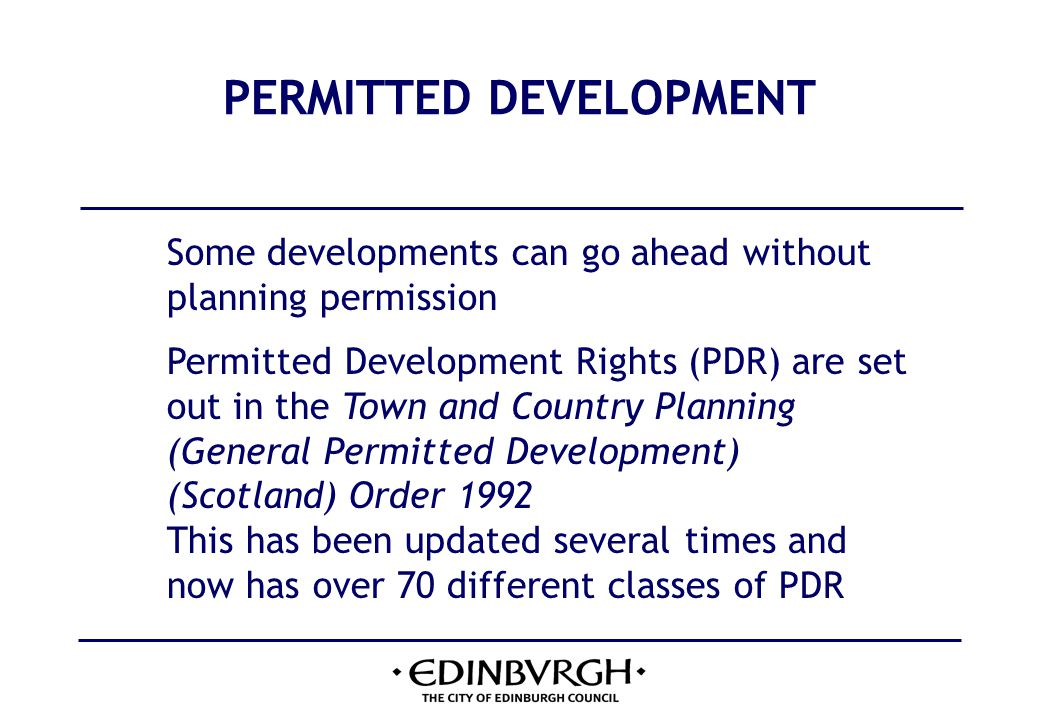 PERMITTED DEVELOPMENT Some developments can go ahead without planning permission Permitted Development Rights (PDR) are set out in the Town and Country Planning (General Permitted Development) (Scotland) Order 1992 This has been updated several times and now has over 70 different classes of PDR