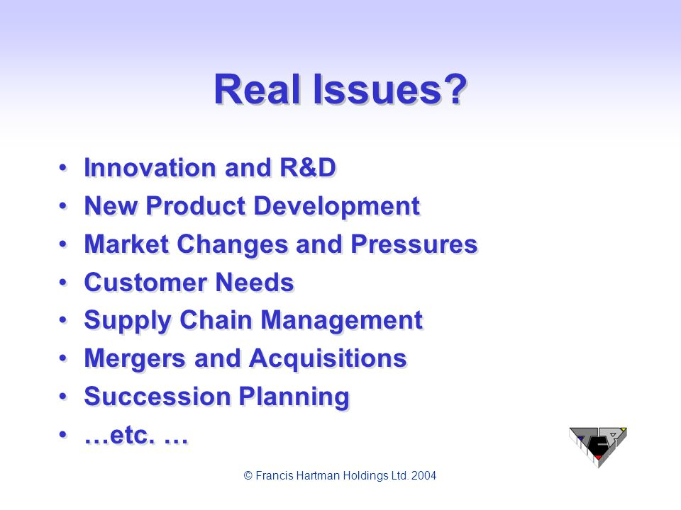 © Francis Hartman Holdings Ltd. 2004 Real Issues? Innovation and R&D New Product Development Market Changes and Pressures Customer Needs Supply Chain