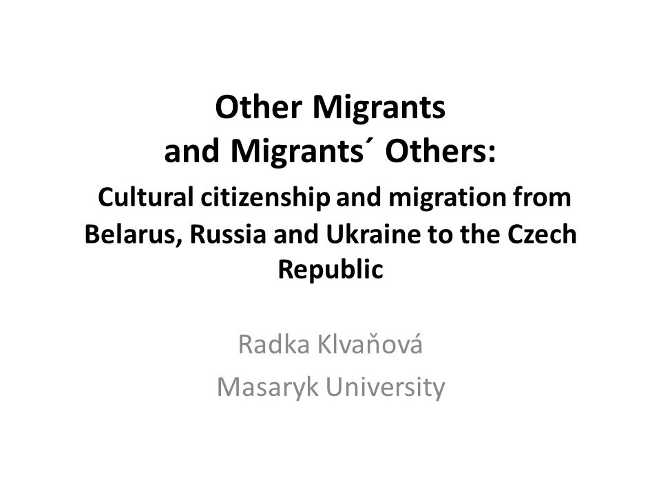 Politics of belonging/citizenship Migration and nation-building in CEE Cultural citizenship (Ong) Binary discourse of civil society (Alexander) Im/migration from BL, RU, UA to CR – proximity vs.