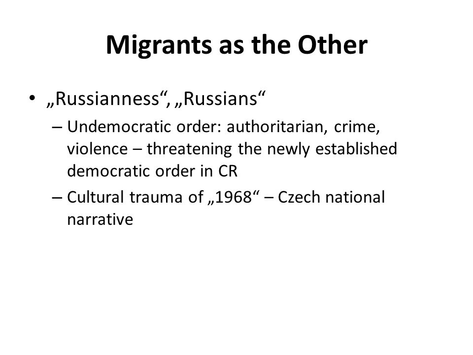 "Migrants as the Other ""Russianness , ""Russians – Undemocratic order: authoritarian, crime, violence – threatening the newly established democratic order in CR – Cultural trauma of ""1968 – Czech national narrative"