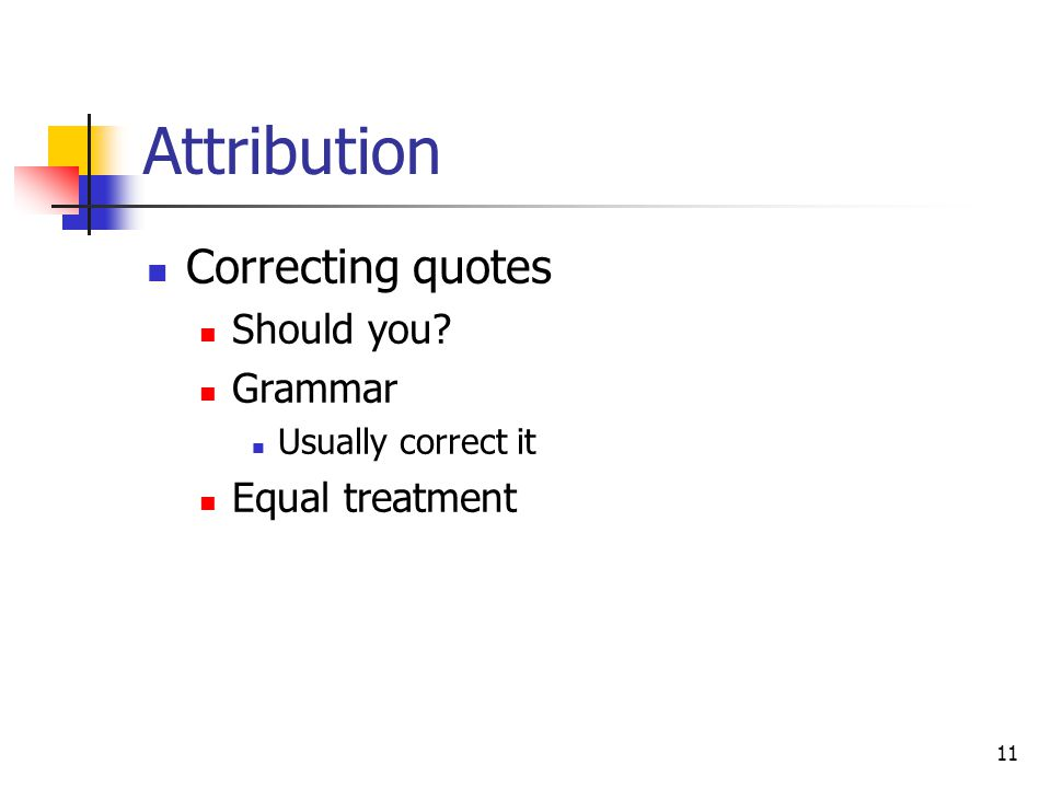 11 Attribution Correcting quotes Should you Grammar Usually correct it Equal treatment
