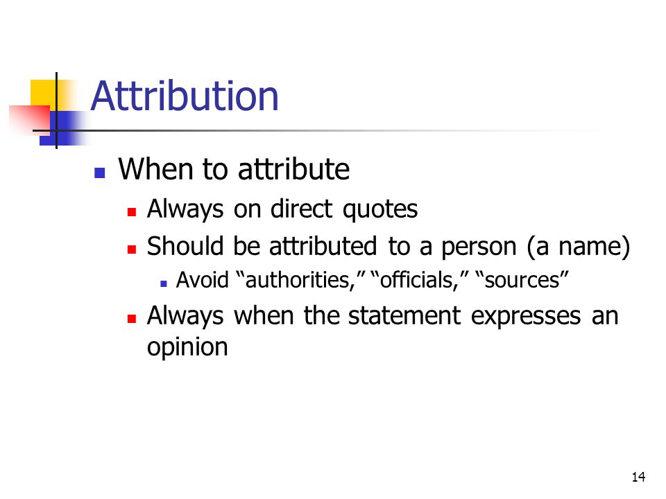 14 Attribution When to attribute Always on direct quotes Should be attributed to a person (a name) Avoid authorities, officials, sources Always when the statement expresses an opinion