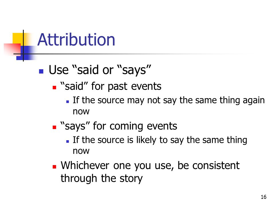 16 Attribution Use said or says said for past events If the source may not say the same thing again now says for coming events If the source is likely to say the same thing now Whichever one you use, be consistent through the story