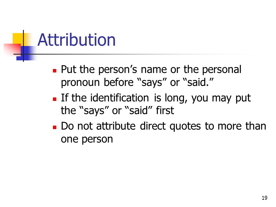 19 Attribution Put the person's name or the personal pronoun before says or said. If the identification is long, you may put the says or said first Do not attribute direct quotes to more than one person