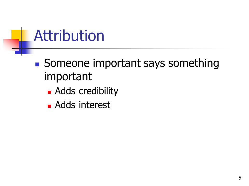 5 Attribution Someone important says something important Adds credibility Adds interest