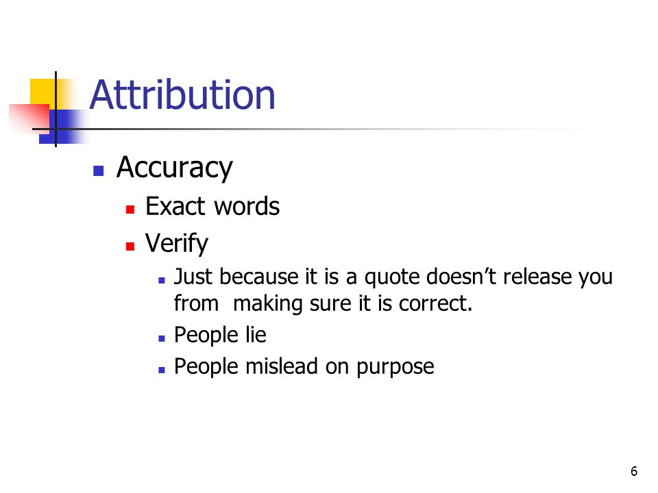 6 Attribution Accuracy Exact words Verify Just because it is a quote doesn't release you from making sure it is correct.