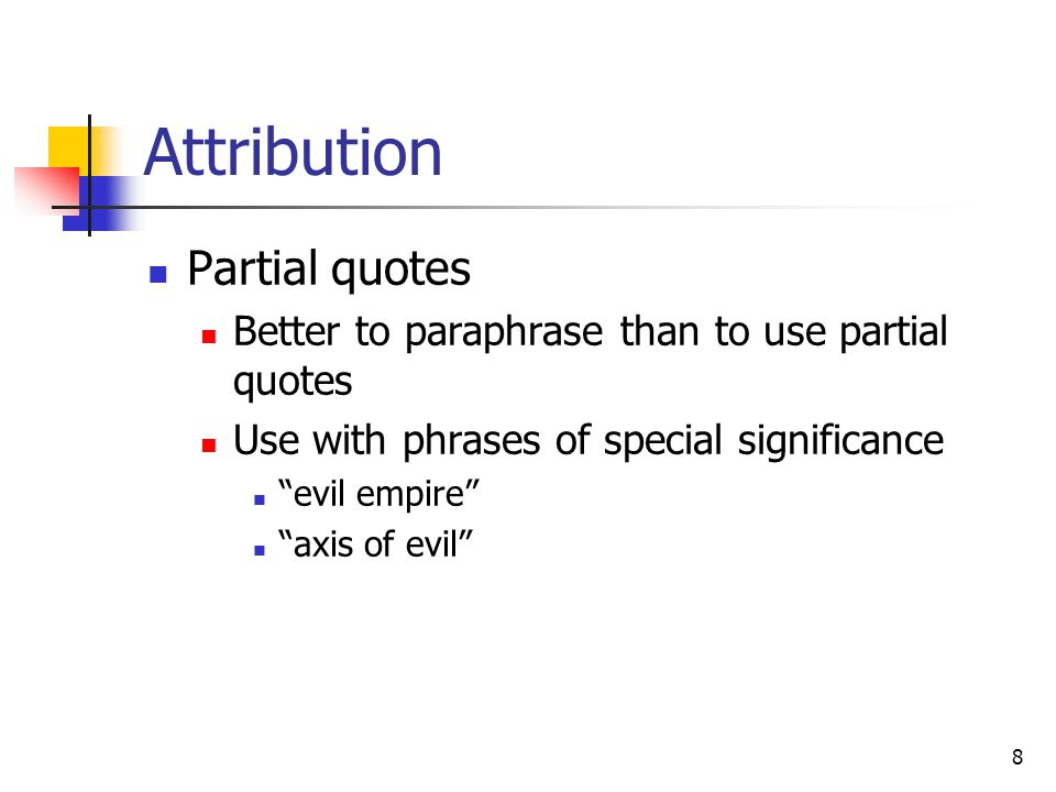 8 Attribution Partial quotes Better to paraphrase than to use partial quotes Use with phrases of special significance evil empire axis of evil
