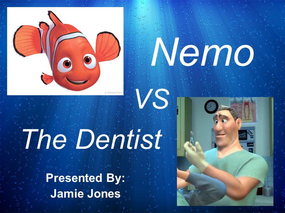 Presented By: Jamie Jones Nemo The Dentist VS