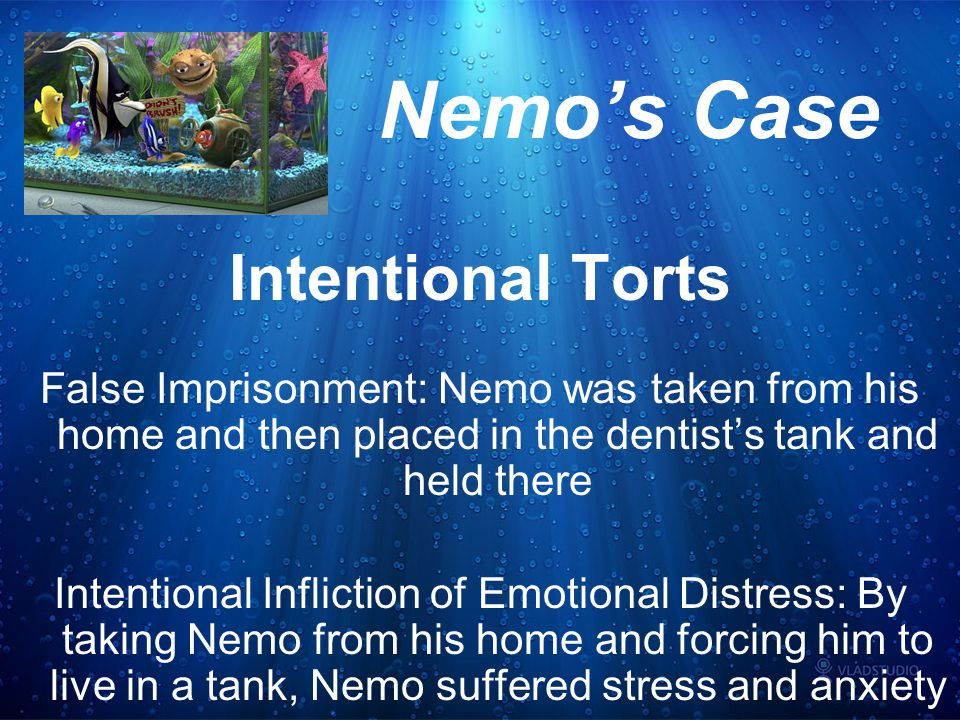 Nemo's Case Intentional Torts False Imprisonment: Nemo was taken from his home and then placed in the dentist's tank and held there Intentional Infliction of Emotional Distress: By taking Nemo from his home and forcing him to live in a tank, Nemo suffered stress and anxiety