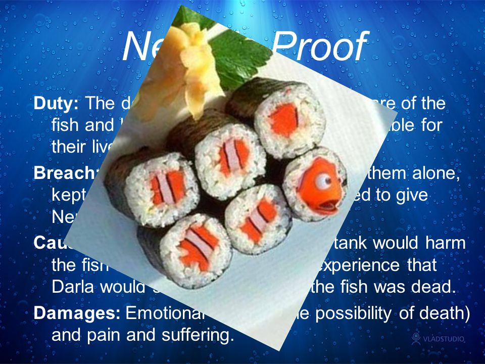 Nemo's Proof Duty: The dentist was supposed to take care of the fish and keep them alive. He was responsible for their lives and well being. Breach: H