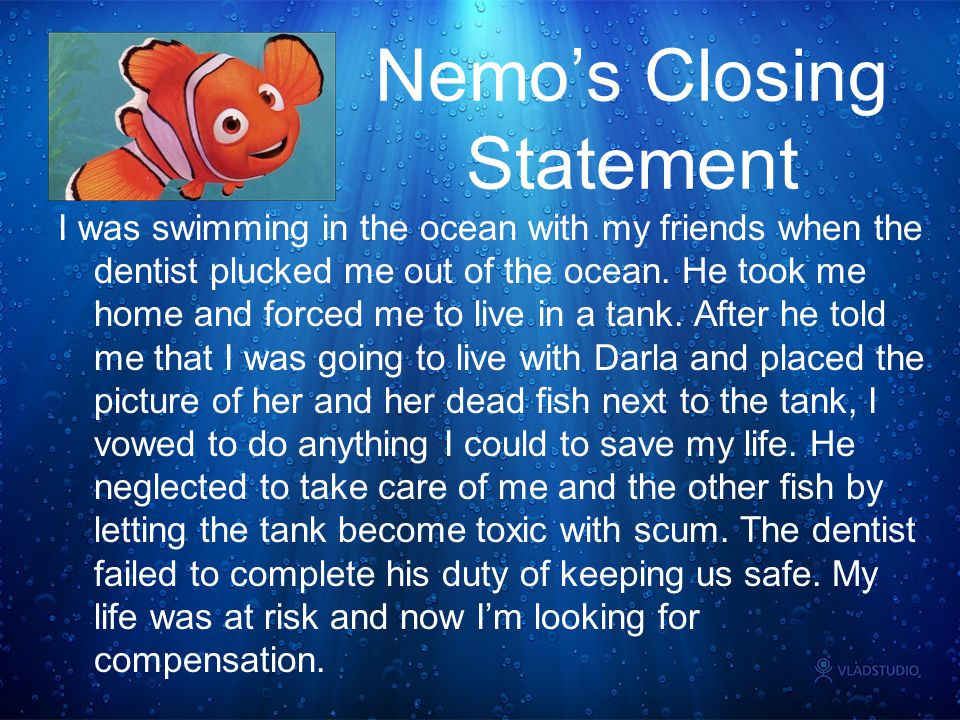Nemo's Closing Statement I was swimming in the ocean with my friends when the dentist plucked me out of the ocean. He took me home and forced me to li